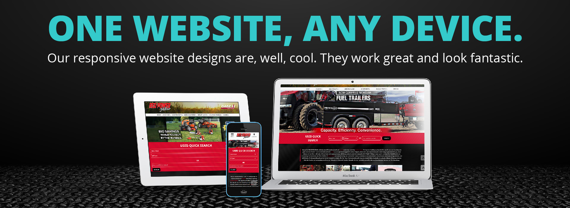 One Website, Any Device. Our responsive designs are, well, cool. They work great and look fantastic.